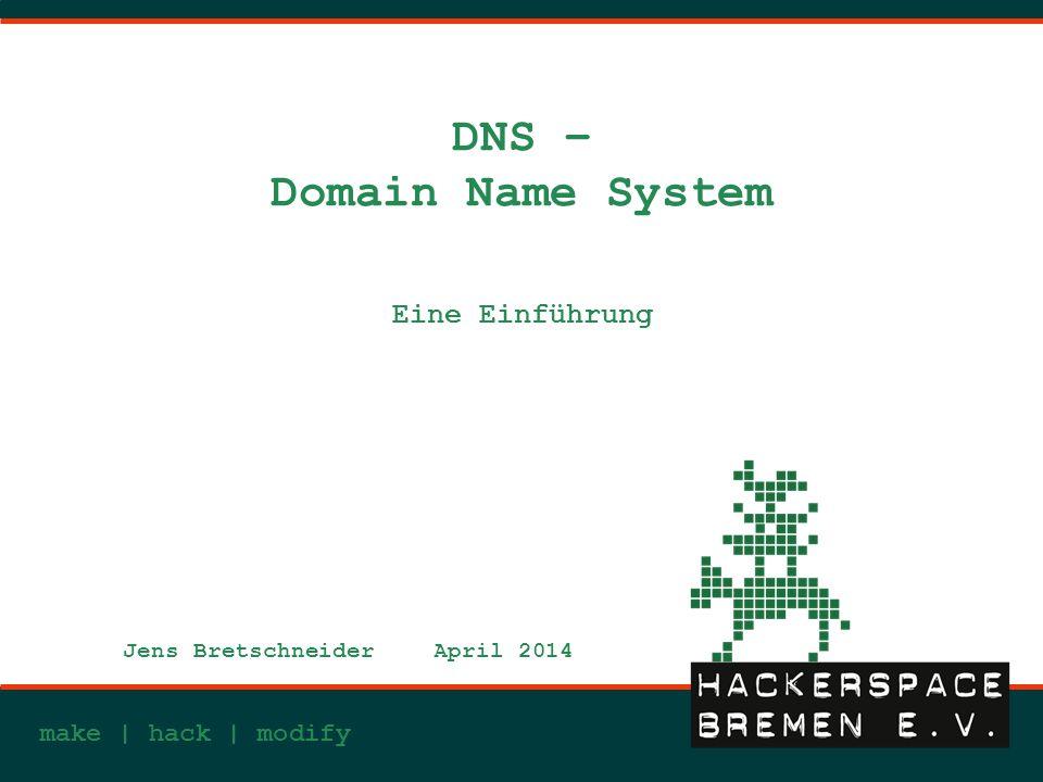 make | hack | modify DNS – Domain Name System Eine Einführung Jens BretschneiderApril 2014