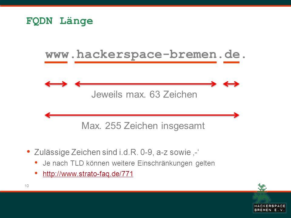 10 FQDN Länge www.hackerspace-bremen.de. Jeweils max. 63 Zeichen Max. 255 Zeichen insgesamt Zulässige Zeichen sind i.d.R. 0-9, a-z sowie - Je nach TLD