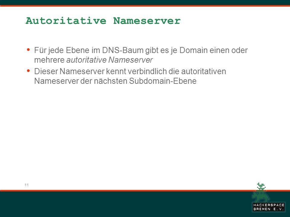 11 Autoritative Nameserver Für jede Ebene im DNS-Baum gibt es je Domain einen oder mehrere autoritative Nameserver Dieser Nameserver kennt verbindlich die autoritativen Nameserver der nächsten Subdomain-Ebene