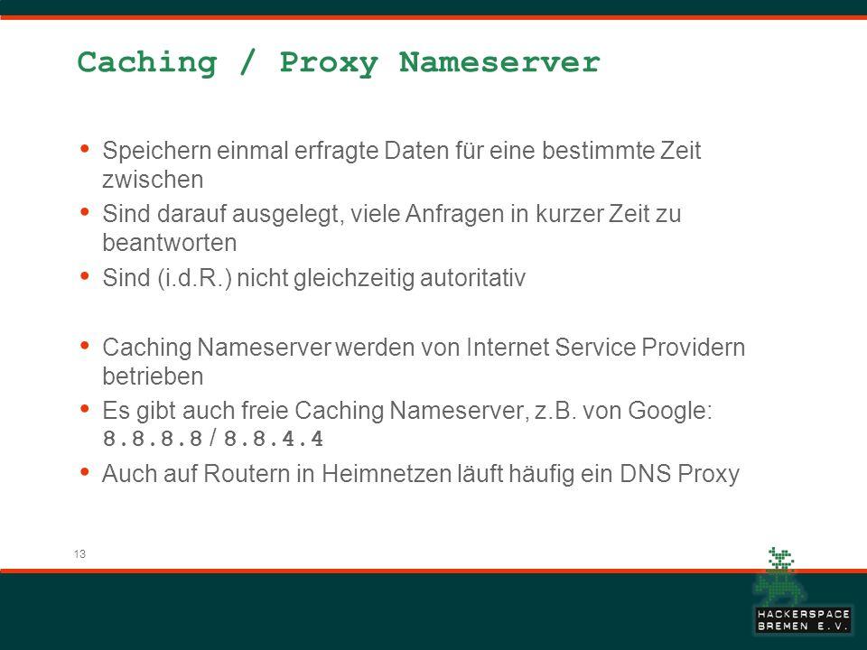 13 Caching / Proxy Nameserver Speichern einmal erfragte Daten für eine bestimmte Zeit zwischen Sind darauf ausgelegt, viele Anfragen in kurzer Zeit zu beantworten Sind (i.d.R.) nicht gleichzeitig autoritativ Caching Nameserver werden von Internet Service Providern betrieben Es gibt auch freie Caching Nameserver, z.B.