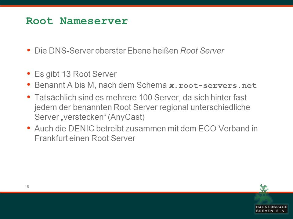 18 Root Nameserver Die DNS-Server oberster Ebene heißen Root Server Es gibt 13 Root Server Benannt A bis M, nach dem Schema x.root-servers.net Tatsächlich sind es mehrere 100 Server, da sich hinter fast jedem der benannten Root Server regional unterschiedliche Server verstecken (AnyCast) Auch die DENIC betreibt zusammen mit dem ECO Verband in Frankfurt einen Root Server