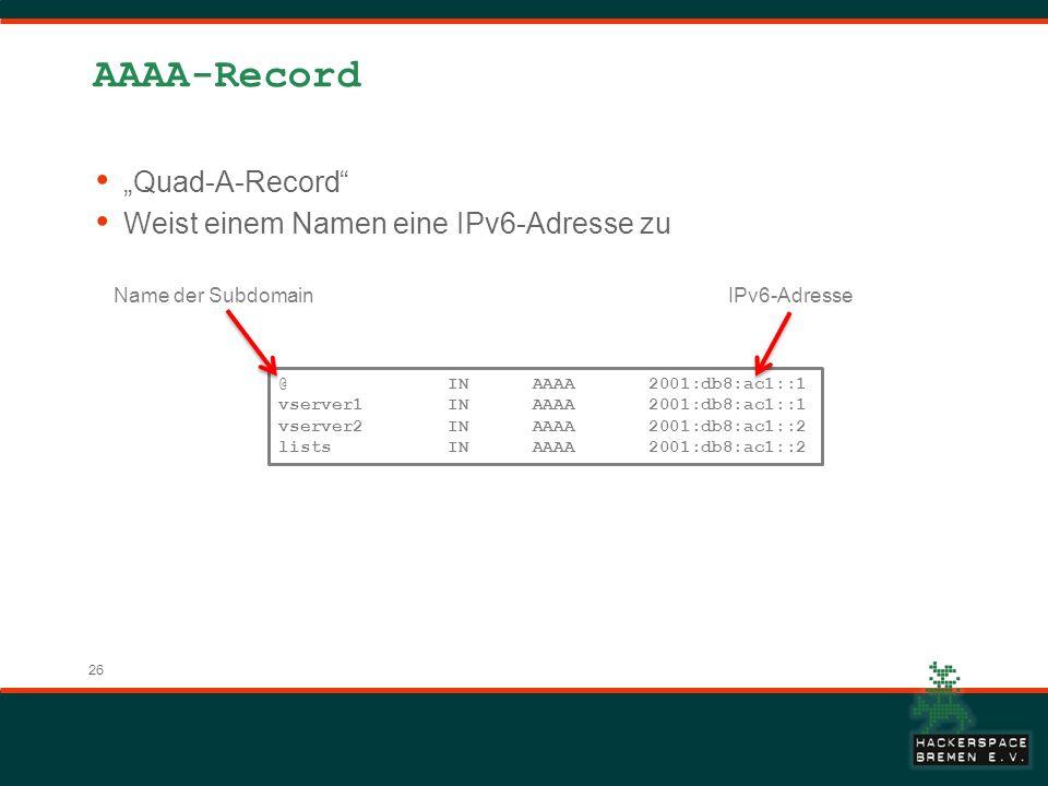 26 AAAA-Record Quad-A-Record Weist einem Namen eine IPv6-Adresse zu @ IN AAAA 2001:db8:ac1::1 vserver1 IN AAAA 2001:db8:ac1::1 vserver2 IN AAAA 2001:db8:ac1::2 lists IN AAAA 2001:db8:ac1::2 Name der SubdomainIPv6-Adresse