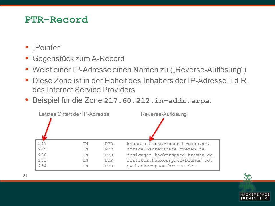 31 PTR-Record Pointer Gegenstück zum A-Record Weist einer IP-Adresse einen Namen zu (Reverse-Auflösung) Diese Zone ist in der Hoheit des Inhabers der IP-Adresse, i.d.R.