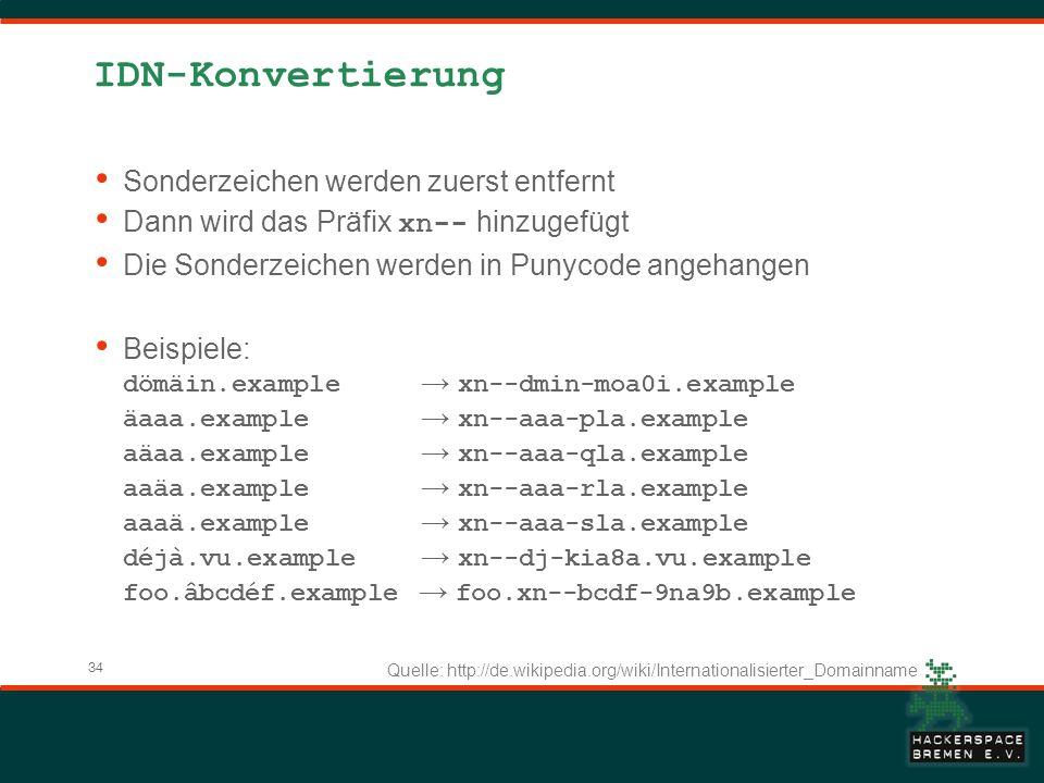 34 IDN-Konvertierung Sonderzeichen werden zuerst entfernt Dann wird das Präfix xn-- hinzugefügt Die Sonderzeichen werden in Punycode angehangen Beispiele: dömäin.example xn--dmin-moa0i.example äaaa.example xn--aaa-pla.example aäaa.example xn--aaa-qla.example aaäa.example xn--aaa-rla.example aaaä.example xn--aaa-sla.example déjà.vu.example xn--dj-kia8a.vu.example foo.âbcdéf.example foo.xn--bcdf-9na9b.example Quelle: http://de.wikipedia.org/wiki/Internationalisierter_Domainname