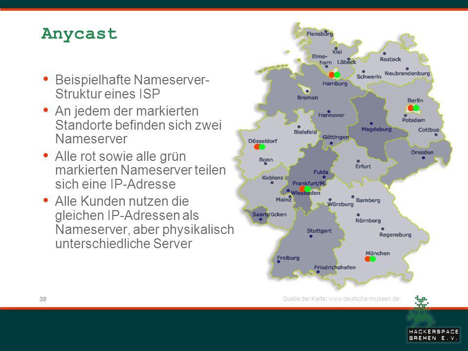 38 Anycast Beispielhafte Nameserver- Struktur eines ISP An jedem der markierten Standorte befinden sich zwei Nameserver Alle rot sowie alle grün markierten Nameserver teilen sich eine IP-Adresse Alle Kunden nutzen die gleichen IP-Adressen als Nameserver, aber physikalisch unterschiedliche Server Quelle der Karte: www.deutsche-museen.de