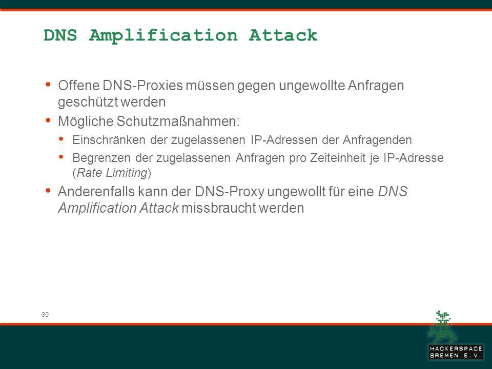 39 DNS Amplification Attack Offene DNS-Proxies müssen gegen ungewollte Anfragen geschützt werden Mögliche Schutzmaßnahmen: Einschränken der zugelassenen IP-Adressen der Anfragenden Begrenzen der zugelassenen Anfragen pro Zeiteinheit je IP-Adresse (Rate Limiting) Anderenfalls kann der DNS-Proxy ungewollt für eine DNS Amplification Attack missbraucht werden