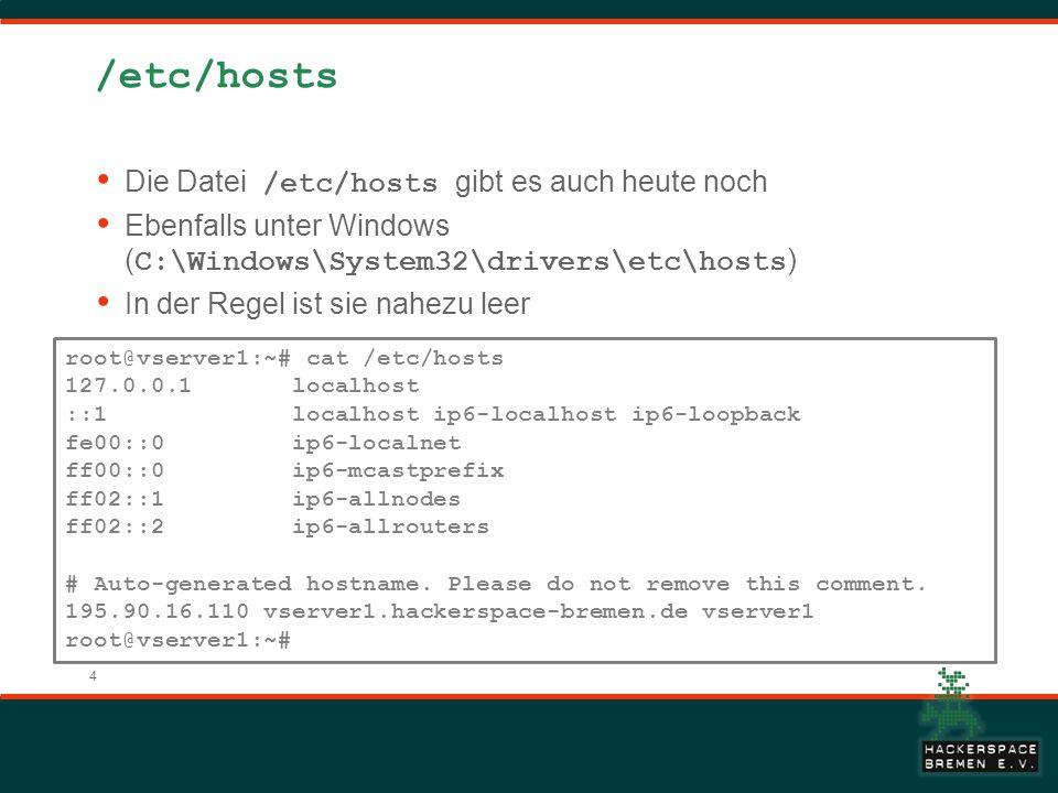 4 /etc/hosts Die Datei /etc/hosts gibt es auch heute noch Ebenfalls unter Windows ( C:\Windows\System32\drivers\etc\hosts ) In der Regel ist sie nahezu leer root@vserver1:~# cat /etc/hosts 127.0.0.1 localhost ::1 localhost ip6-localhost ip6-loopback fe00::0 ip6-localnet ff00::0 ip6-mcastprefix ff02::1 ip6-allnodes ff02::2 ip6-allrouters # Auto-generated hostname.