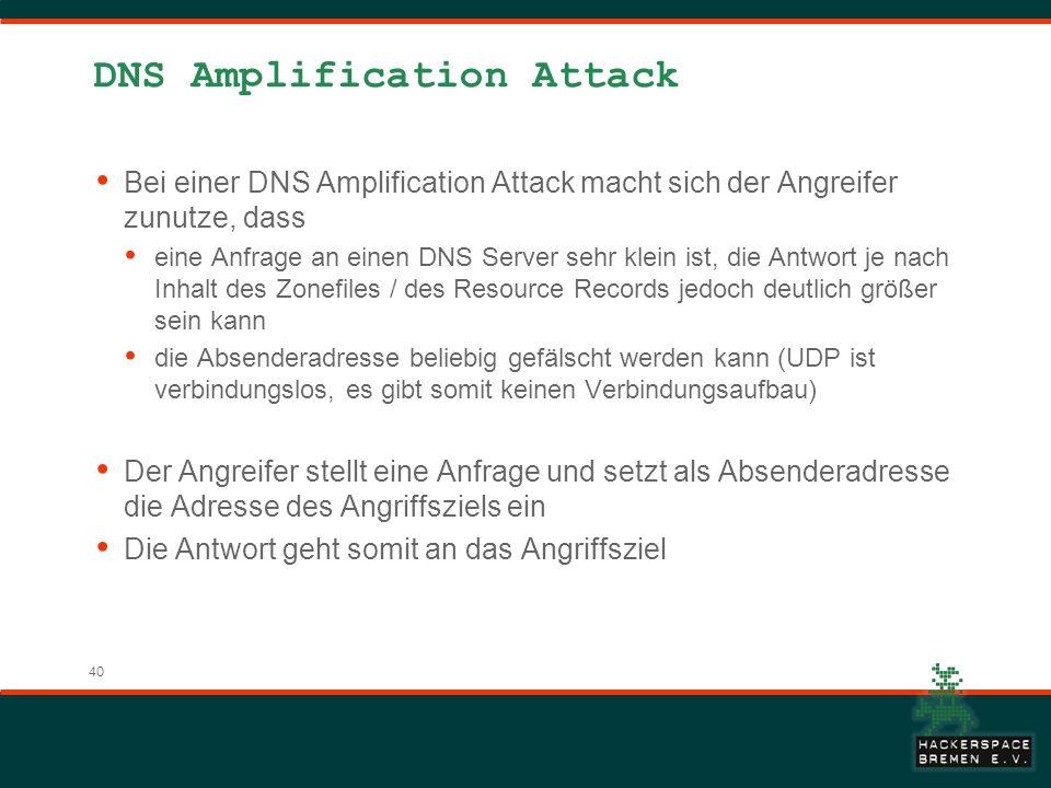 40 DNS Amplification Attack Bei einer DNS Amplification Attack macht sich der Angreifer zunutze, dass eine Anfrage an einen DNS Server sehr klein ist, die Antwort je nach Inhalt des Zonefiles / des Resource Records jedoch deutlich größer sein kann die Absenderadresse beliebig gefälscht werden kann (UDP ist verbindungslos, es gibt somit keinen Verbindungsaufbau) Der Angreifer stellt eine Anfrage und setzt als Absenderadresse die Adresse des Angriffsziels ein Die Antwort geht somit an das Angriffsziel
