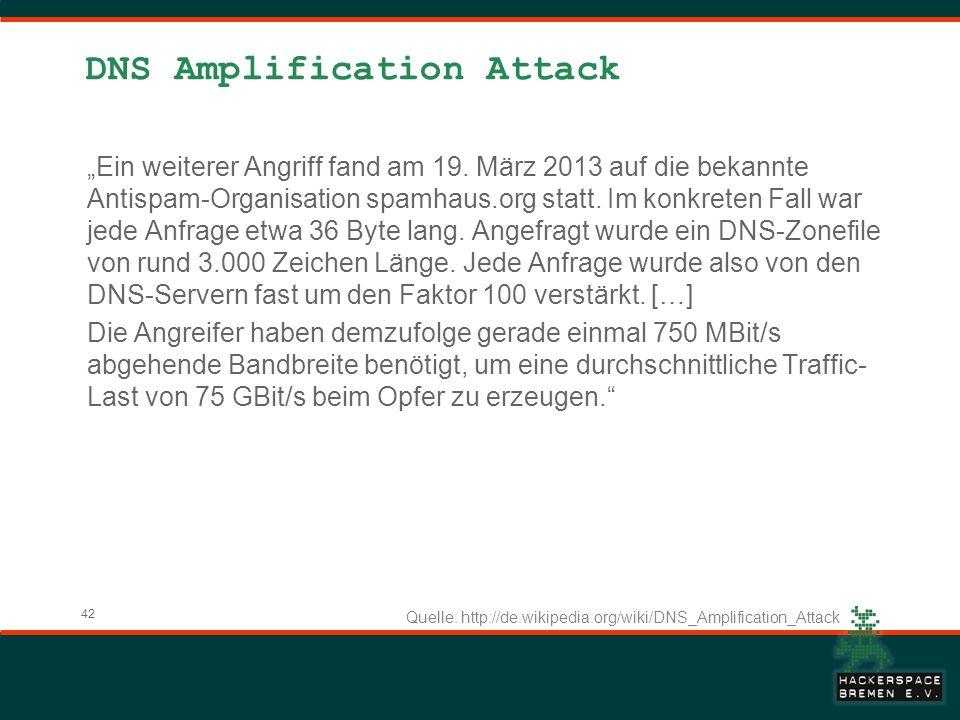 42 DNS Amplification Attack Ein weiterer Angriff fand am 19. März 2013 auf die bekannte Antispam-Organisation spamhaus.org statt. Im konkreten Fall wa