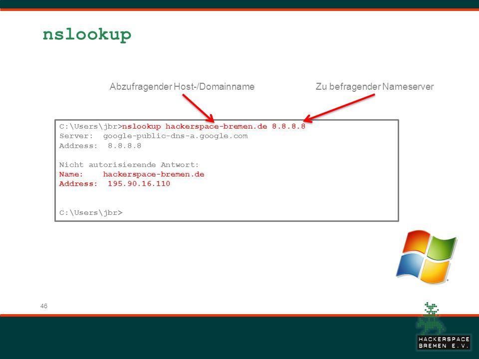 46 nslookup C:\Users\jbr>nslookup hackerspace-bremen.de 8.8.8.8 Server: google-public-dns-a.google.com Address: 8.8.8.8 Nicht autorisierende Antwort: Name: hackerspace-bremen.de Address: 195.90.16.110 C:\Users\jbr> Abzufragender Host-/DomainnameZu befragender Nameserver