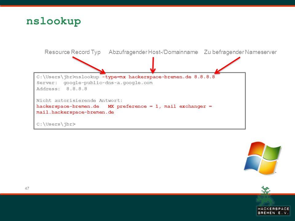 47 nslookup C:\Users\jbr>nslookup -type=mx hackerspace-bremen.de 8.8.8.8 Server: google-public-dns-a.google.com Address: 8.8.8.8 Nicht autorisierende Antwort: hackerspace-bremen.de MX preference = 1, mail exchanger = mail.hackerspace-bremen.de C:\Users\jbr> Abzufragender Host-/DomainnameZu befragender Nameserver Resource Record Typ