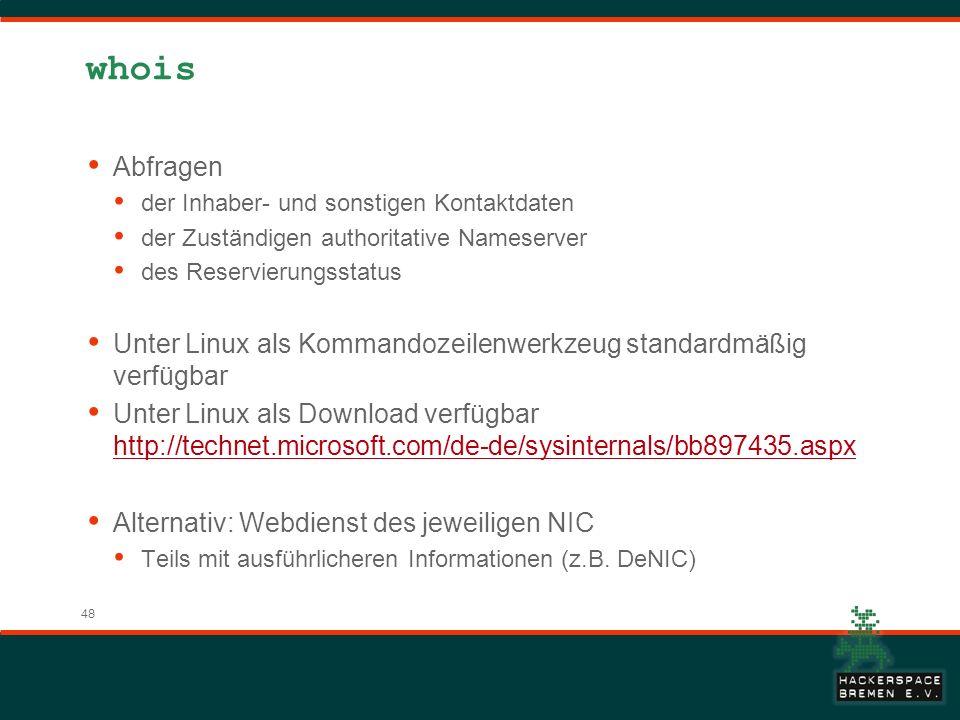 48 whois Abfragen der Inhaber- und sonstigen Kontaktdaten der Zuständigen authoritative Nameserver des Reservierungsstatus Unter Linux als Kommandozeilenwerkzeug standardmäßig verfügbar Unter Linux als Download verfügbar http://technet.microsoft.com/de-de/sysinternals/bb897435.aspx http://technet.microsoft.com/de-de/sysinternals/bb897435.aspx Alternativ: Webdienst des jeweiligen NIC Teils mit ausführlicheren Informationen (z.B.