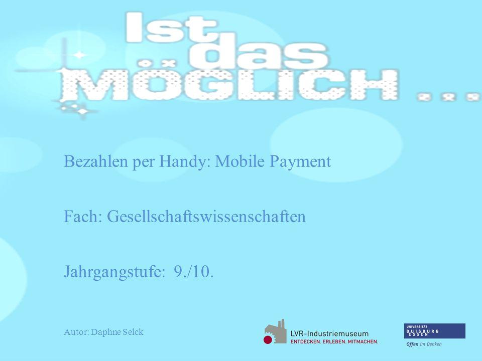 Bezahlen per Handy: Mobile Payment Fach: Gesellschaftswissenschaften Jahrgangstufe: 9./10. Autor: Daphne Selck