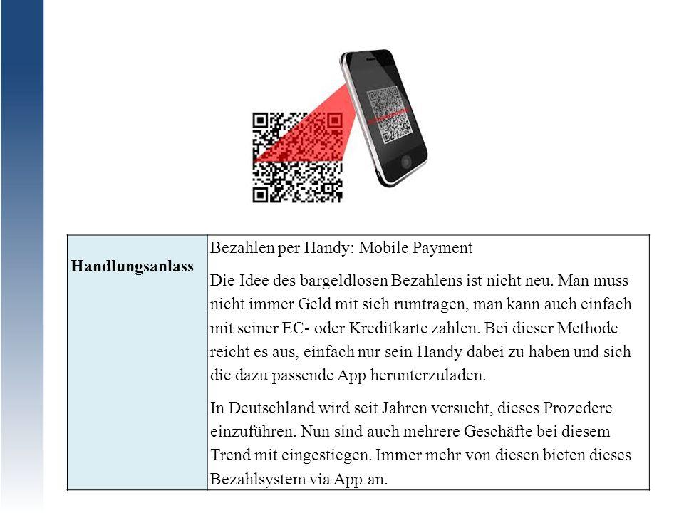 Handlungsanlass Bezahlen per Handy: Mobile Payment Die Idee des bargeldlosen Bezahlens ist nicht neu. Man muss nicht immer Geld mit sich rumtragen, ma