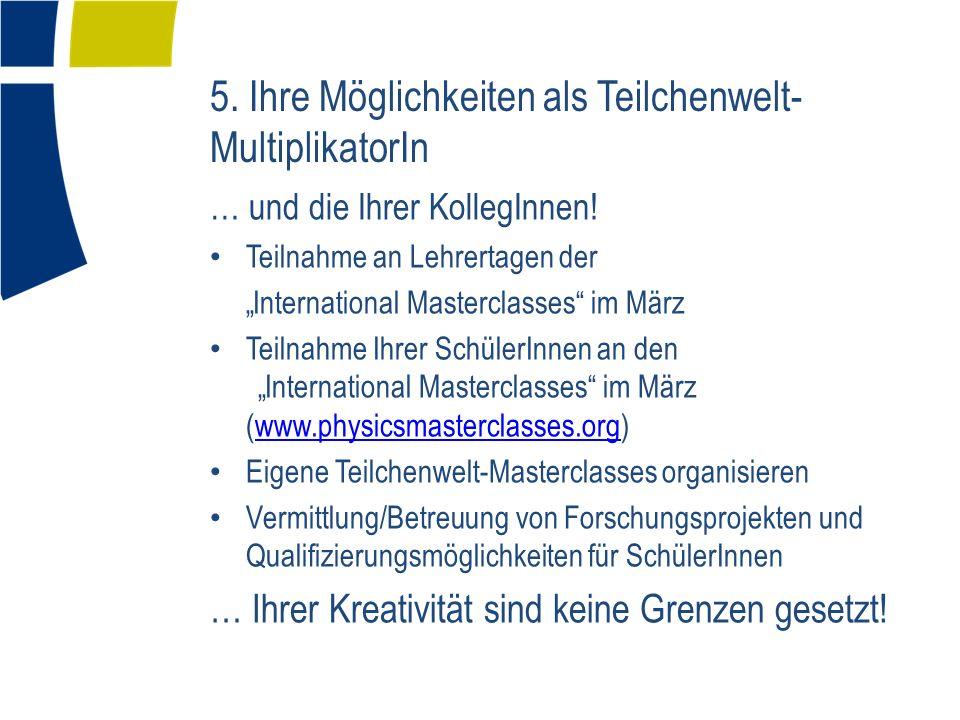 5. Ihre Möglichkeiten als Teilchenwelt- MultiplikatorIn … und die Ihrer KollegInnen! Teilnahme an Lehrertagen der International Masterclasses im März