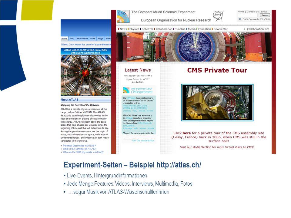 Experiment-Seiten – Beispiel http://atlas.ch/ Live-Events, Hintergrundinformationen Jede Menge Features: Videos, Interviews, Multimedia, Fotos …sogar Musik von ATLAS-WissenschaftlerInnen