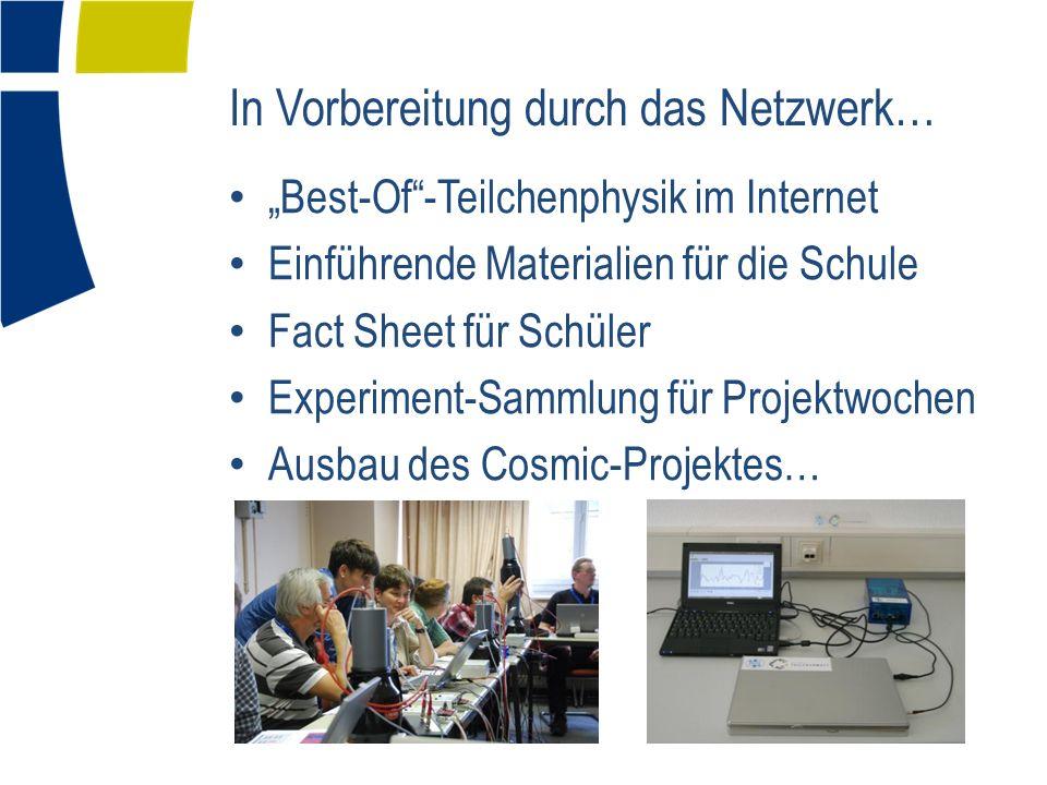 In Vorbereitung durch das Netzwerk… Best-Of-Teilchenphysik im Internet Einführende Materialien für die Schule Fact Sheet für Schüler Experiment-Sammlung für Projektwochen Ausbau des Cosmic-Projektes…
