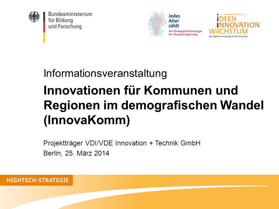 Informationsveranstaltung Innovationen für Kommunen und Regionen im demografischen Wandel (InnovaKomm) Projektträger VDI/VDE Innovation + Technik GmbH
