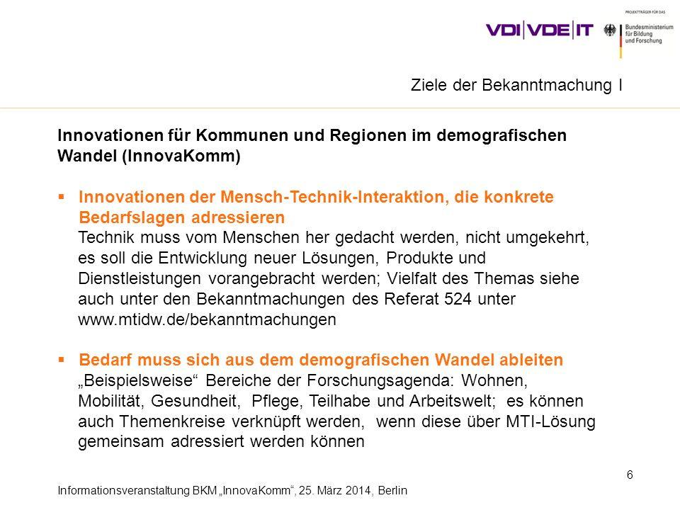 Informationsveranstaltung BKM InnovaKomm, 25. März 2014, Berlin 6 Ziele der Bekanntmachung I Innovationen für Kommunen und Regionen im demografischen