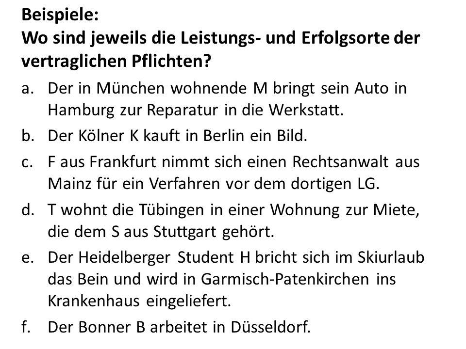Beispiele: Wo sind jeweils die Leistungs- und Erfolgsorte der vertraglichen Pflichten? a.Der in München wohnende M bringt sein Auto in Hamburg zur Rep