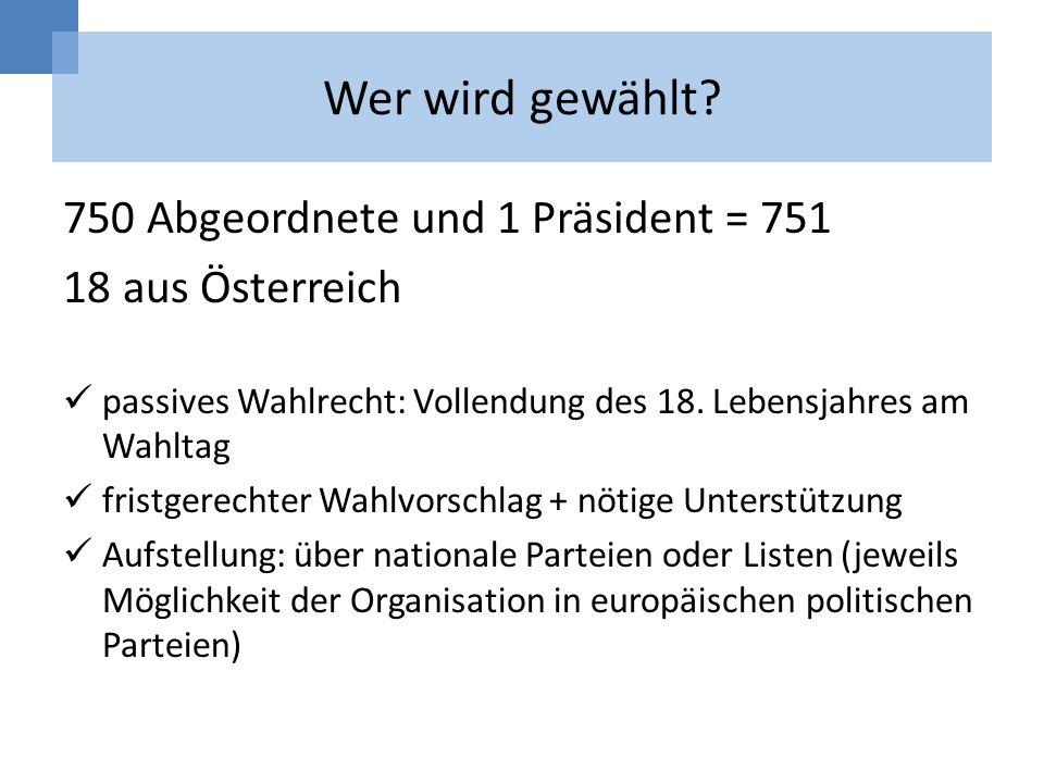 Wer wird gewählt? 750 Abgeordnete und 1 Präsident = 751 18 aus Österreich passives Wahlrecht: Vollendung des 18. Lebensjahres am Wahltag fristgerechte