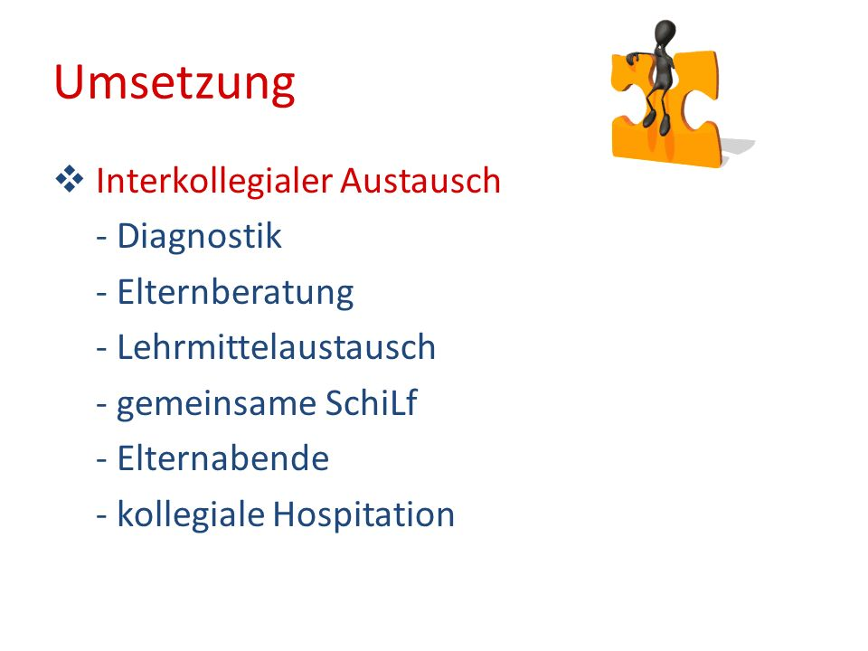 Umsetzung Interkollegialer Austausch - Diagnostik - Elternberatung - Lehrmittelaustausch - gemeinsame SchiLf - Elternabende - kollegiale Hospitation