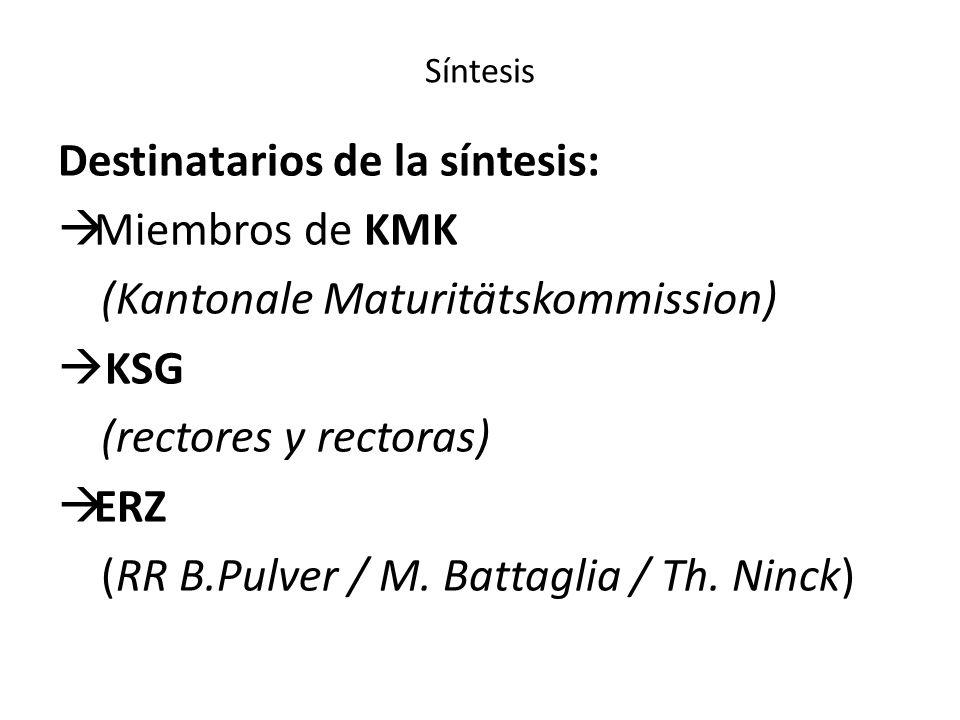 Síntesis Destinatarios de la síntesis: Miembros de KMK (Kantonale Maturitätskommission) KSG (rectores y rectoras) ERZ (RR B.Pulver / M. Battaglia / Th