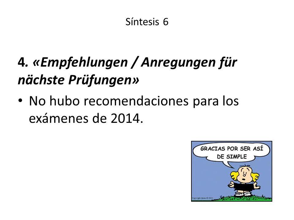 Síntesis 6 4. «Empfehlungen / Anregungen für nächste Prüfungen» No hubo recomendaciones para los exámenes de 2014.