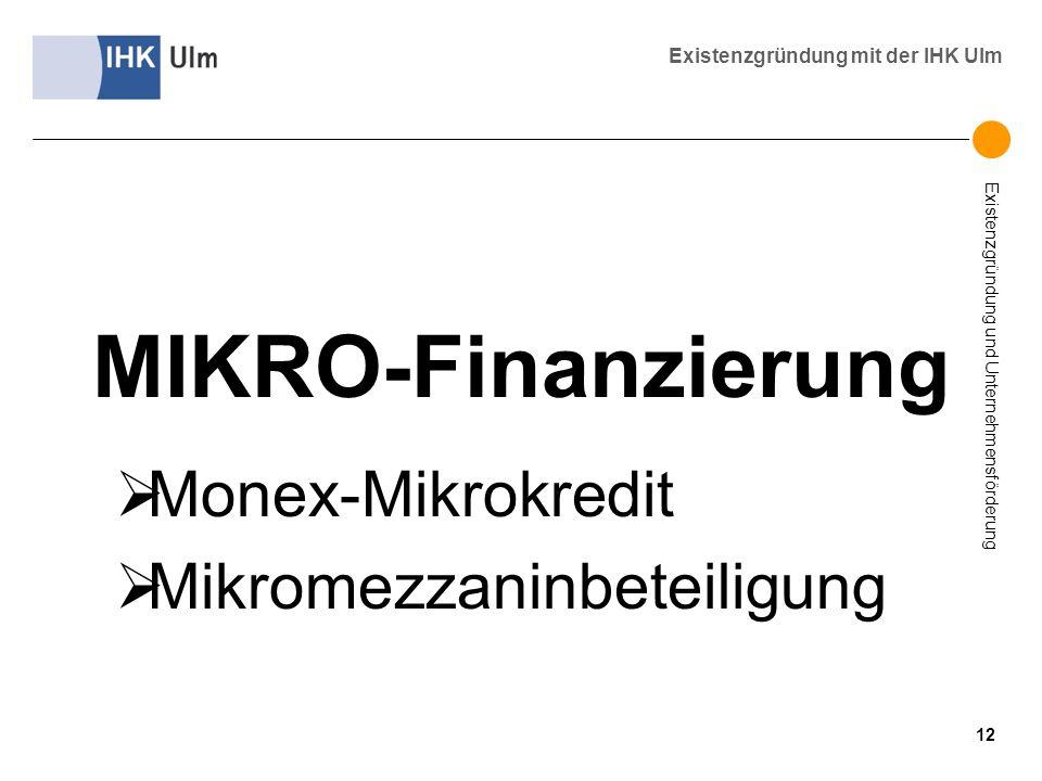 Existenzgründung und Unternehmensförderung Existenzgründung mit der IHK Ulm MIKRO-Finanzierung Monex-Mikrokredit Mikromezzaninbeteiligung 12