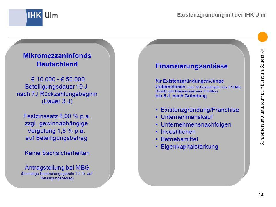 Existenzgründung und Unternehmensförderung Existenzgründung mit der IHK Ulm Mikromezzaninfonds Deutschland 10.000 - 50.000 Beteiligungsdauer 10 J nach