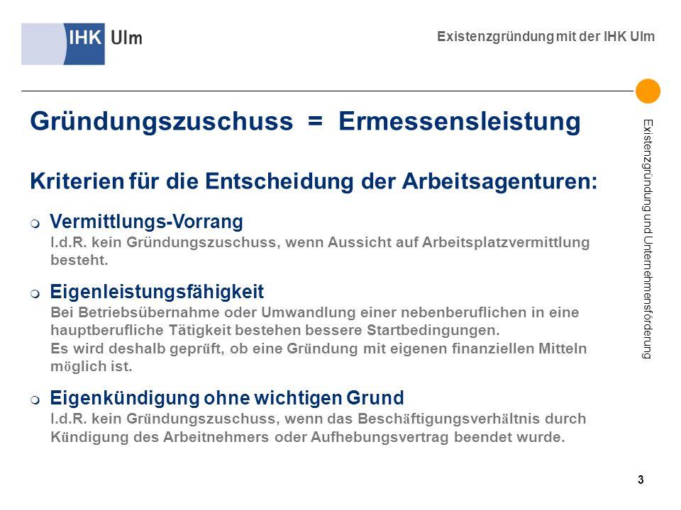 Existenzgründung und Unternehmensförderung Existenzgründung mit der IHK Ulm Kriterien für die Entscheidung der Arbeitsagenturen: m Vermittlungs-Vorran