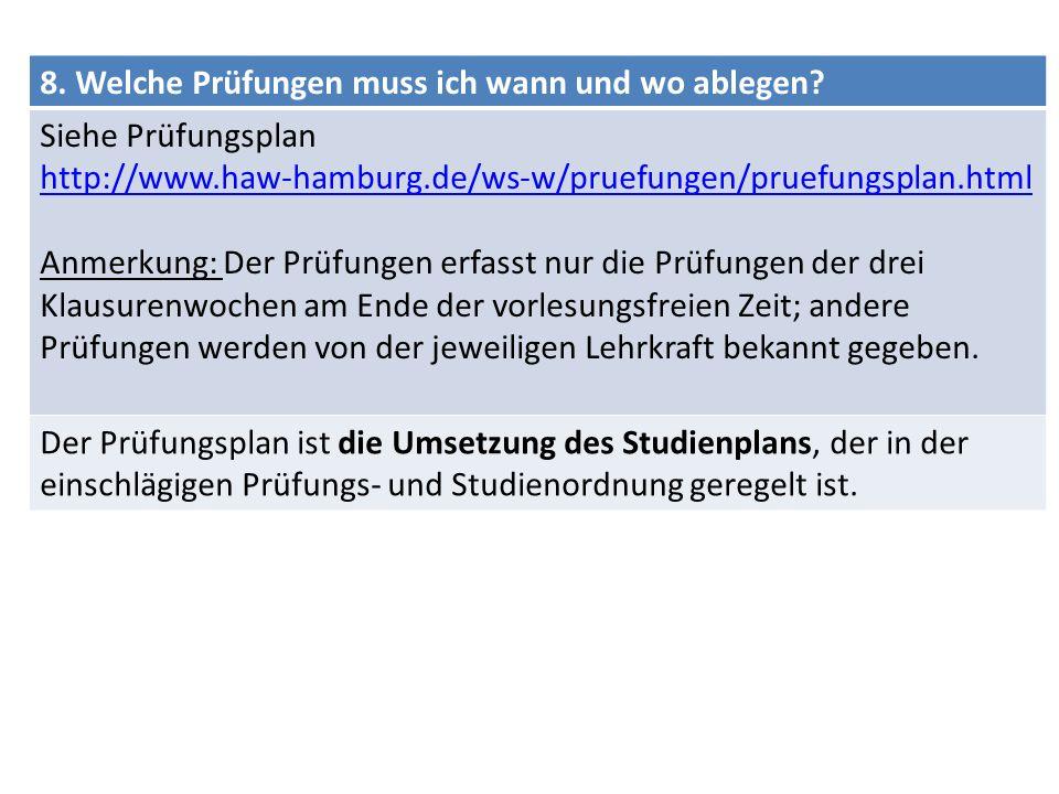 8. Welche Prüfungen muss ich wann und wo ablegen? Siehe Prüfungsplan http://www.haw-hamburg.de/ws-w/pruefungen/pruefungsplan.html Anmerkung: Der Prüfu