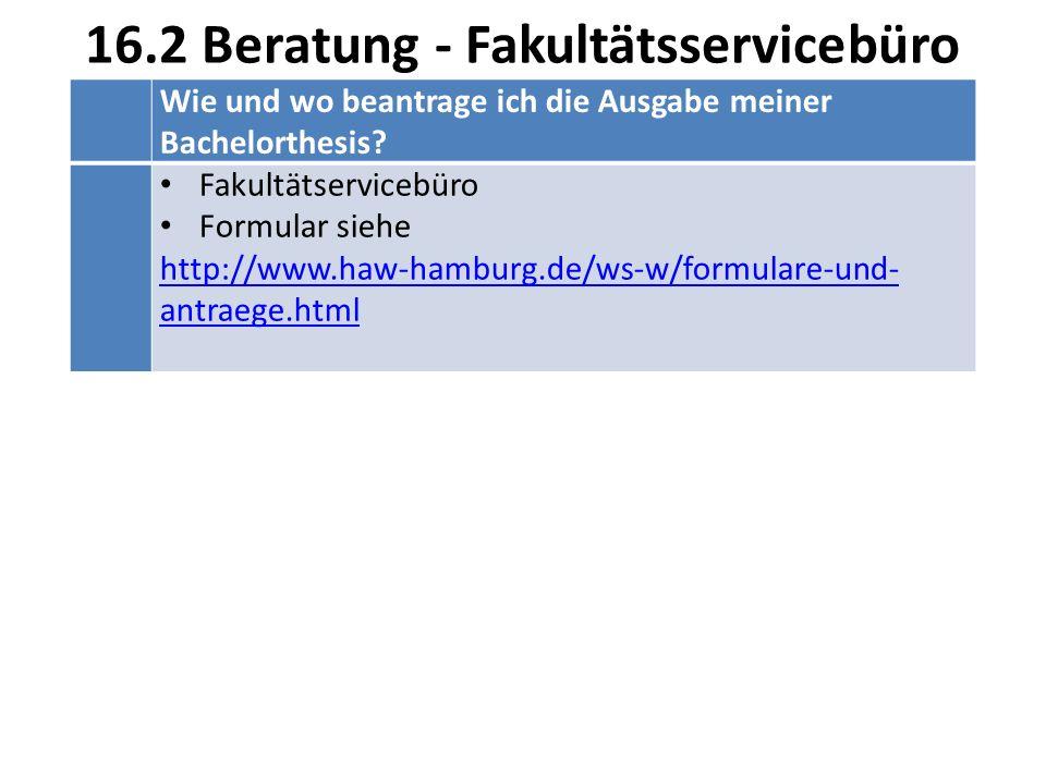 16.2 Beratung - Fakultätsservicebüro Wie und wo beantrage ich die Ausgabe meiner Bachelorthesis? Fakultätservicebüro Formular siehe http://www.haw-ham