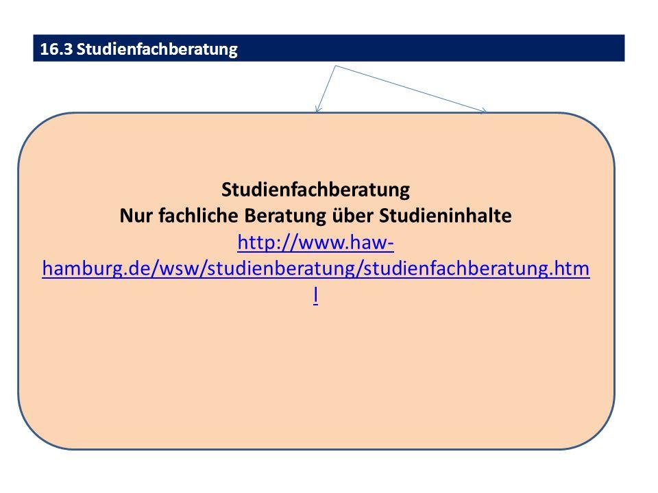 16.3 Studienfachberatung Studienfachberatung Nur fachliche Beratung über Studieninhalte http://www.haw- hamburg.de/wsw/studienberatung/studienfachberatung.htm l
