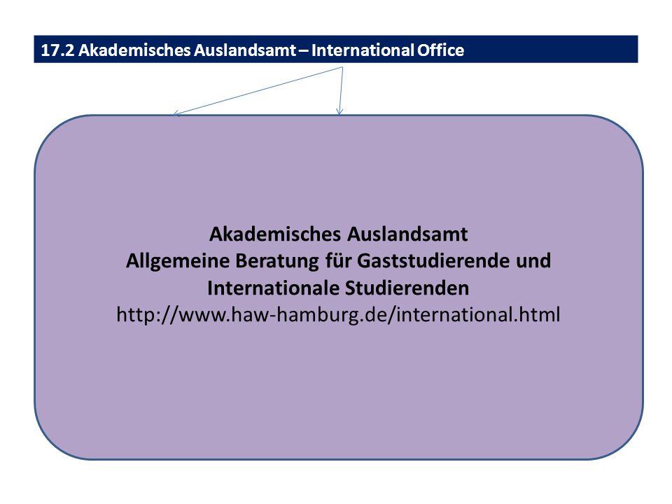 17.2 Akademisches Auslandsamt – International Office Akademisches Auslandsamt Allgemeine Beratung für Gaststudierende und Internationale Studierenden http://www.haw-hamburg.de/international.html