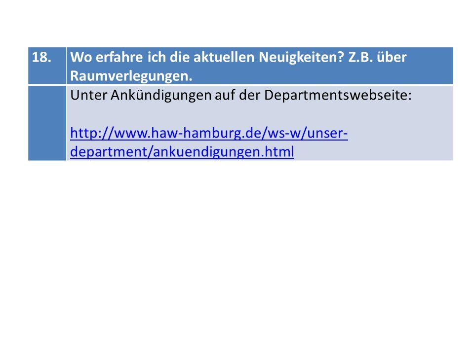 18.Wo erfahre ich die aktuellen Neuigkeiten? Z.B. über Raumverlegungen. Unter Ankündigungen auf der Departmentswebseite: http://www.haw-hamburg.de/ws-