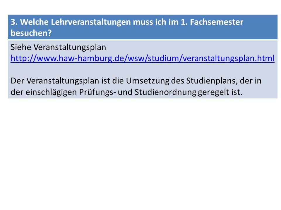 3. Welche Lehrveranstaltungen muss ich im 1. Fachsemester besuchen? Siehe Veranstaltungsplan http://www.haw-hamburg.de/wsw/studium/veranstaltungsplan.