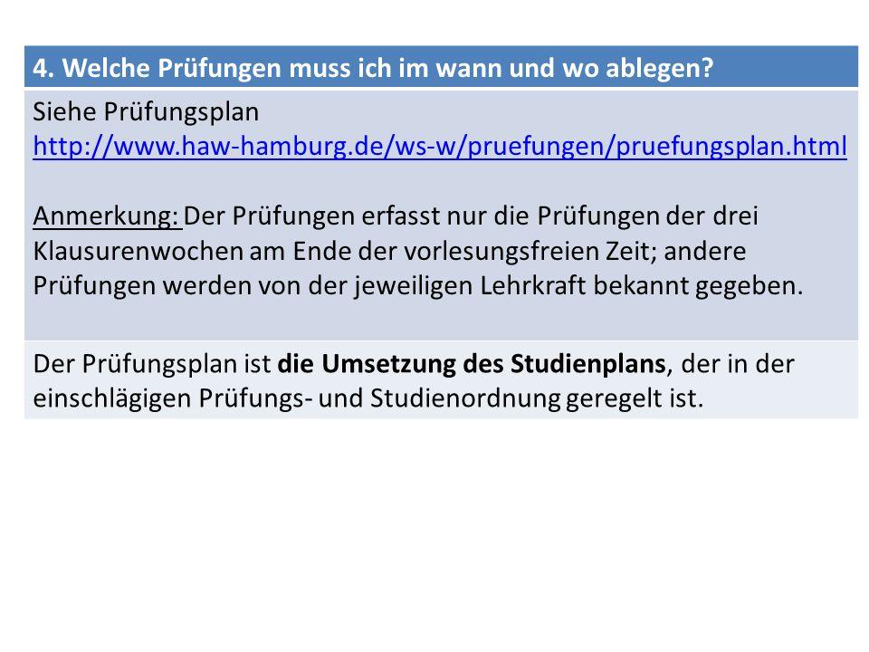 4. Welche Prüfungen muss ich im wann und wo ablegen? Siehe Prüfungsplan http://www.haw-hamburg.de/ws-w/pruefungen/pruefungsplan.html Anmerkung: Der Pr
