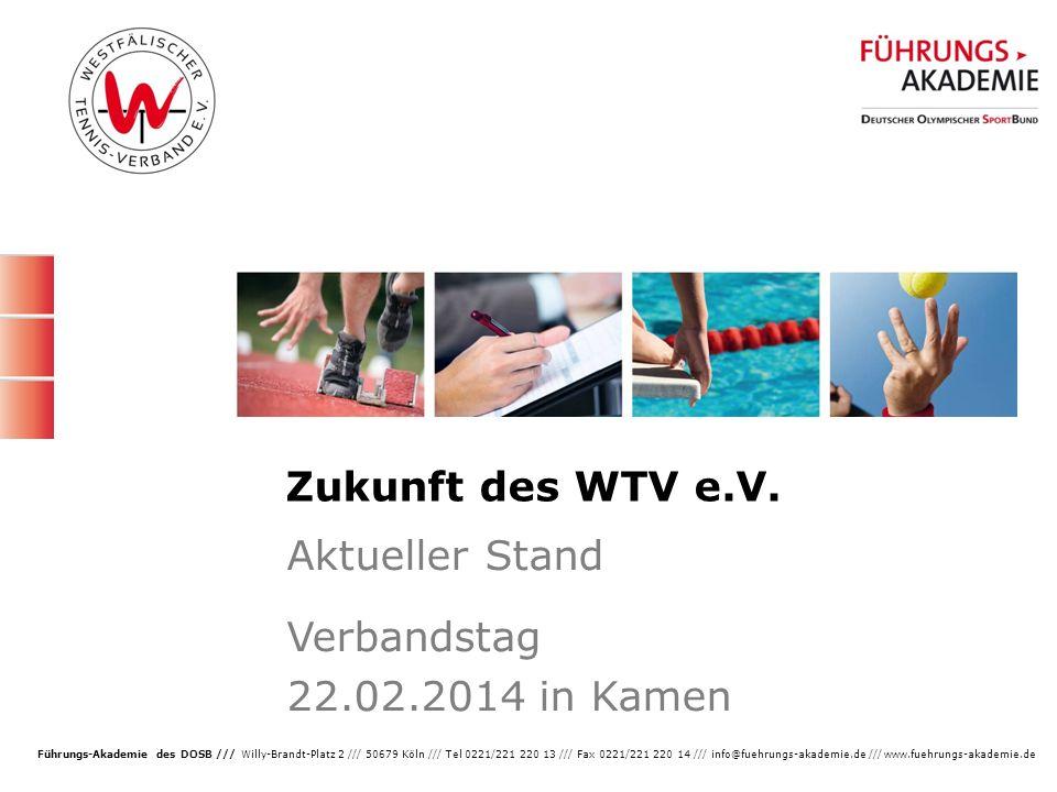 1 Führungs-Akademie des DOSB /// Willy-Brandt-Platz 2 /// 50679 Köln /// Tel 0221/221 220 13 /// Fax 0221/221 220 14 /// info@fuehrungs-akademie.de /// www.fuehrungs-akademie.de Zukunft des WTV e.V.