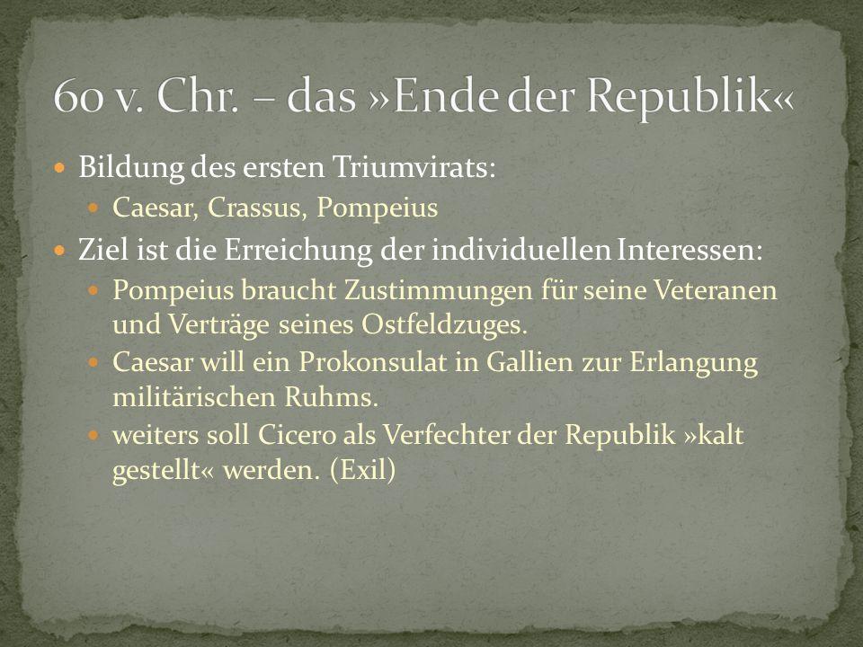 Bildung des ersten Triumvirats: Caesar, Crassus, Pompeius Ziel ist die Erreichung der individuellen Interessen: Pompeius braucht Zustimmungen für sein