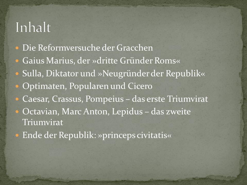 Die Reformversuche der Gracchen Gaius Marius, der »dritte Gründer Roms« Sulla, Diktator und »Neugründer der Republik« Optimaten, Popularen und Cicero