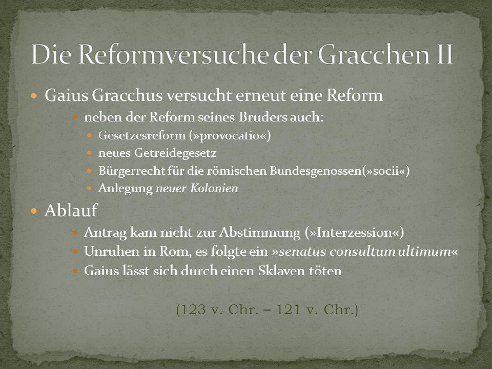 Gaius Gracchus versucht erneut eine Reform neben der Reform seines Bruders auch: Gesetzesreform (»provocatio«) neues Getreidegesetz Bürgerrecht für di