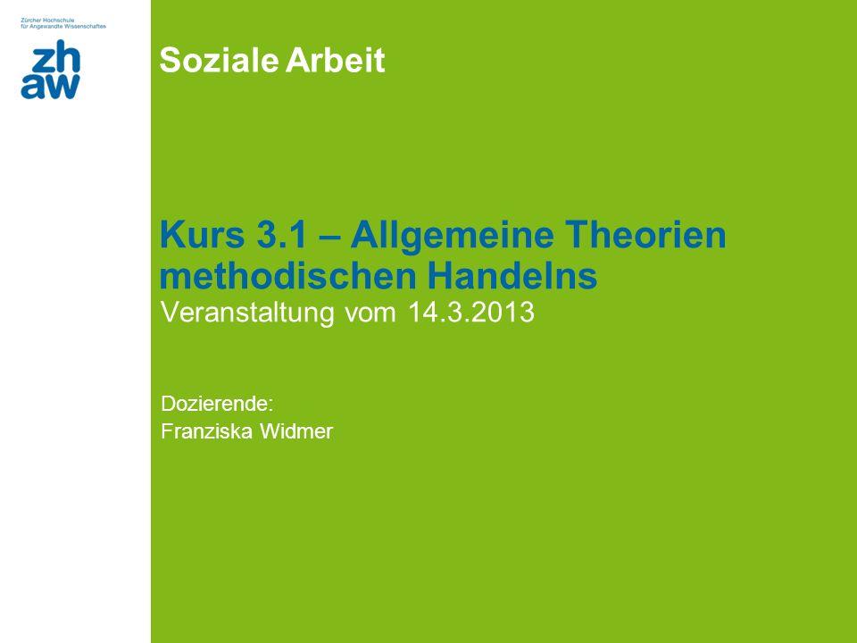 Soziale Arbeit Kurs 3.1 – Allgemeine Theorien methodischen Handelns Veranstaltung vom 14.3.2013 Dozierende: Franziska Widmer