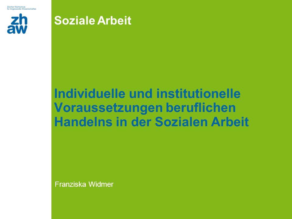 Soziale Arbeit Individuelle und institutionelle Voraussetzungen beruflichen Handelns in der Sozialen Arbeit Franziska Widmer