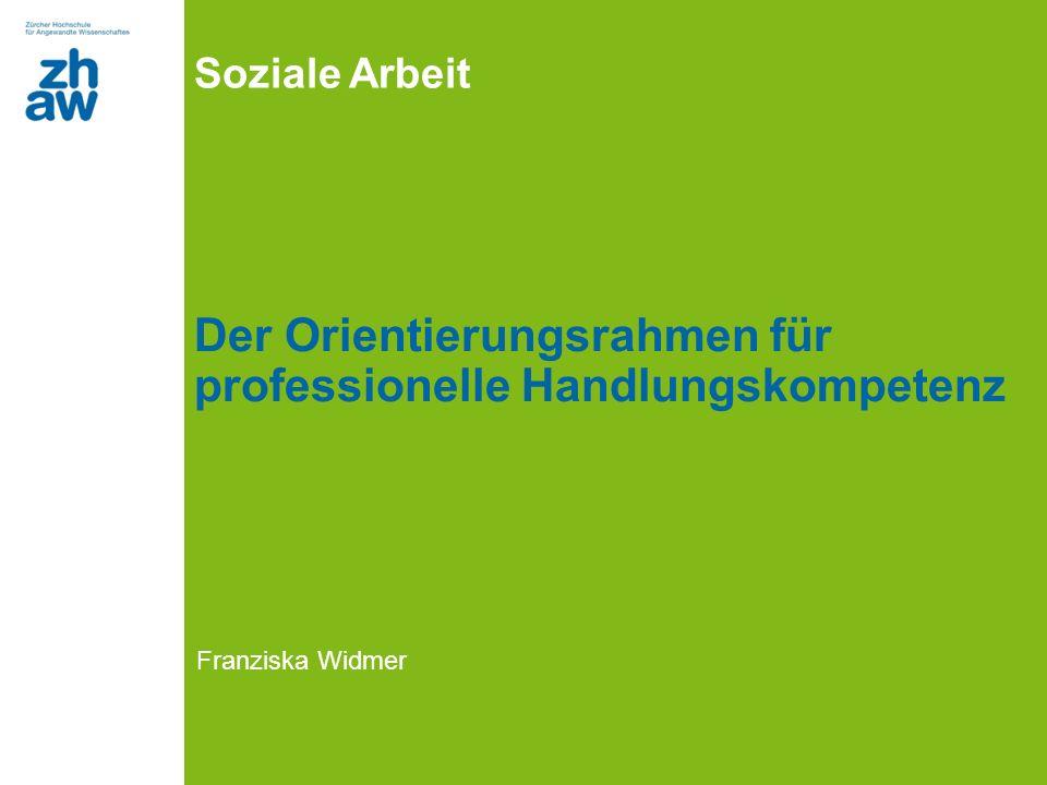 Soziale Arbeit Der Orientierungsrahmen für professionelle Handlungskompetenz Franziska Widmer