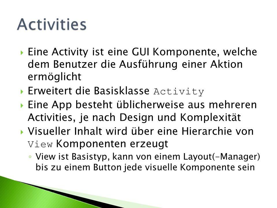 Eine Activity ist eine GUI Komponente, welche dem Benutzer die Ausführung einer Aktion ermöglicht Erweitert die Basisklasse Activity Eine App besteht üblicherweise aus mehreren Activities, je nach Design und Komplexität Visueller Inhalt wird über eine Hierarchie von View Komponenten erzeugt View ist Basistyp, kann von einem Layout(-Manager) bis zu einem Button jede visuelle Komponente sein