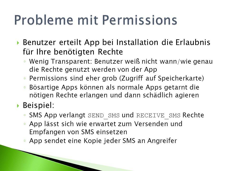 Benutzer erteilt App bei Installation die Erlaubnis für Ihre benötigten Rechte Wenig Transparent: Benutzer weiß nicht wann/wie genau die Rechte genutzt werden von der App Permissions sind eher grob (Zugriff auf Speicherkarte) Bösartige Apps können als normale Apps getarnt die nötigen Rechte erlangen und dann schädlich agieren Beispiel: SMS App verlangt SEND_SMS und RECEIVE_SMS Rechte App lässt sich wie erwartet zum Versenden und Empfangen von SMS einsetzen App sendet eine Kopie jeder SMS an Angreifer