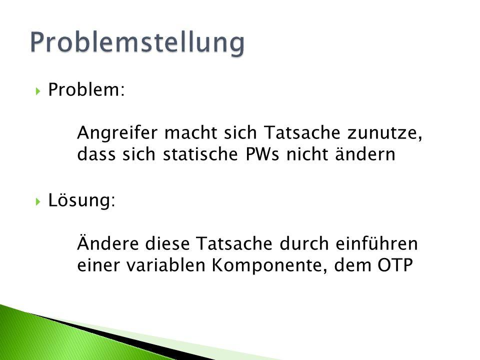 Problem: Angreifer macht sich Tatsache zunutze, dass sich statische PWs nicht ändern Lösung: Ändere diese Tatsache durch einführen einer variablen Komponente, dem OTP