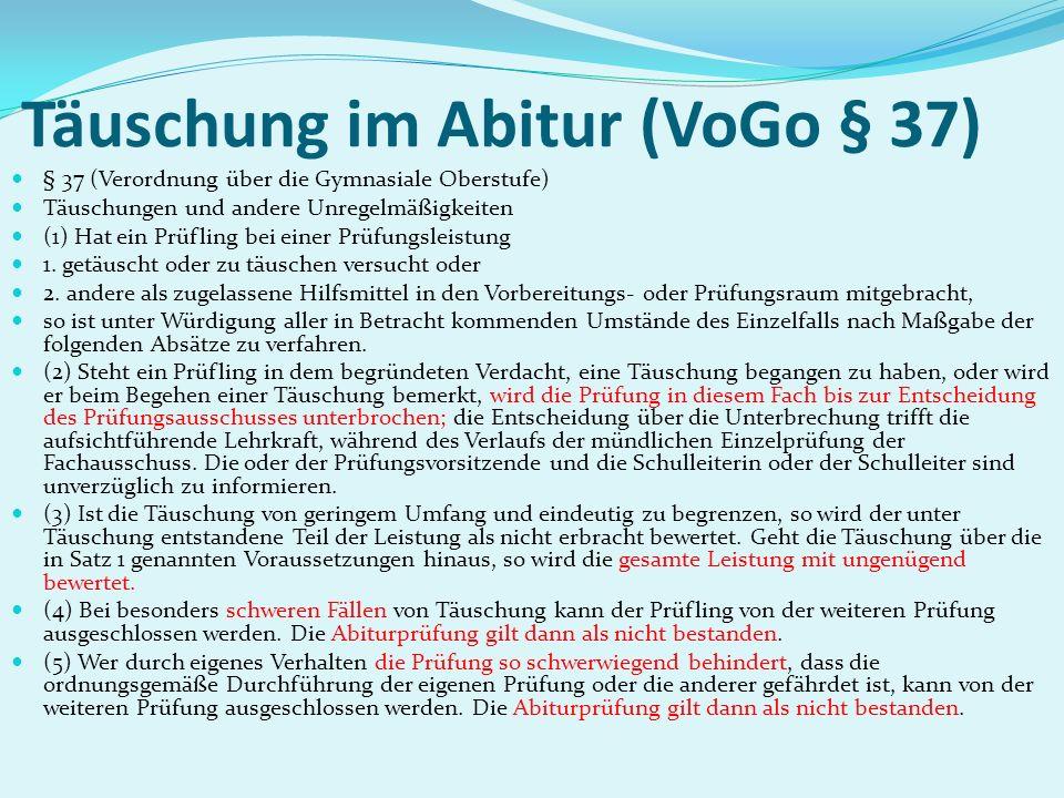 Täuschung im Abitur (VoGo § 37) § 37 (Verordnung über die Gymnasiale Oberstufe) Täuschungen und andere Unregelmäßigkeiten (1) Hat ein Prüfling bei ein