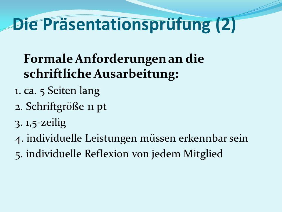 Die Präsentationsprüfung (2) Formale Anforderungen an die schriftliche Ausarbeitung: 1. ca. 5 Seiten lang 2. Schriftgröße 11 pt 3. 1,5-zeilig 4. indiv